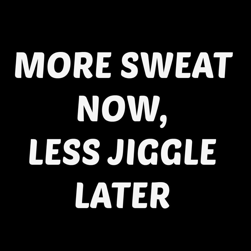 Weight loss quotes MORE SWEAT NOW, LESS JIGGLE LATER