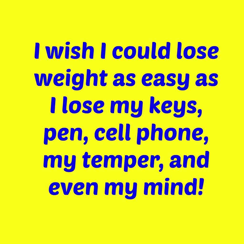 Weight loss I wish I could lose weight as easy as I lose my keys, pen, cell phone, my temper, and even my mind!