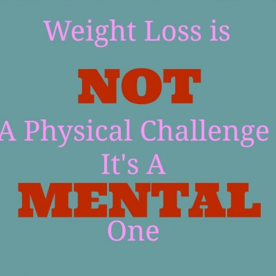 Weight Loss is not a physical challenge its a mental one