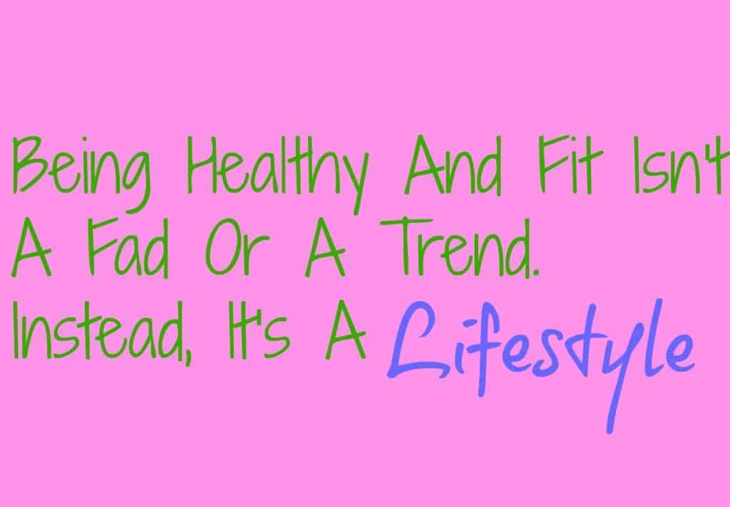 Being Healthy And Fit Isn't A Fad Or A Trend. Instead, It's A Lifestyle